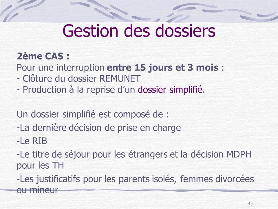 47 Gestion des dossiers 2ème CAS : Pour une interruption entre 15 jours et 3 mois : - Clôture du dossier REMUNET - Production à la reprise dun dossier simplifié.