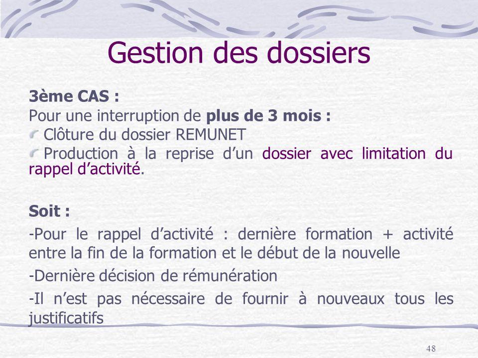 48 Gestion des dossiers 3ème CAS : Pour une interruption de plus de 3 mois : Clôture du dossier REMUNET Production à la reprise dun dossier avec limitation du rappel dactivité.