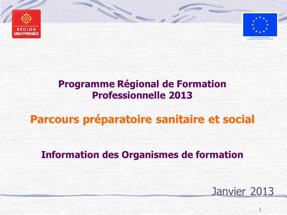 1 Programme Régional de Formation Professionnelle 2013 Parcours préparatoire sanitaire et social Information des Organismes de formation Janvier 2013