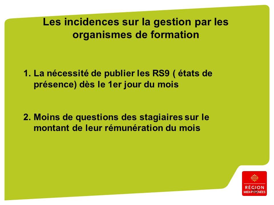 10 Les incidences sur la gestion par les organismes de formation 1.La nécessité de publier les RS9 ( états de présence) dès le 1er jour du mois 2.Moins de questions des stagiaires sur le montant de leur rémunération du mois