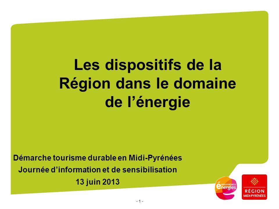 - 1 - Les dispositifs de la Région dans le domaine de lénergie Démarche tourisme durable en Midi-Pyrénées Journée dinformation et de sensibilisation 13 juin 2013