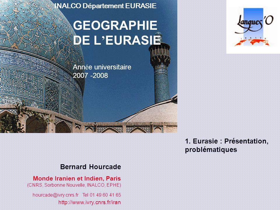 Bernard Hourcade Monde Iranien et Indien, Paris (CNRS, Sorbonne Nouvelle, INALCO, EPHE) hourcade@ivry.cnrs.fr Tel 01 49 60 41 65 http://www.ivry.cnrs.fr/iran INALCO Département EURASIE GEOGRAPHIE DE L EURASIE Ann é e universitaire 2007 -2008 1.