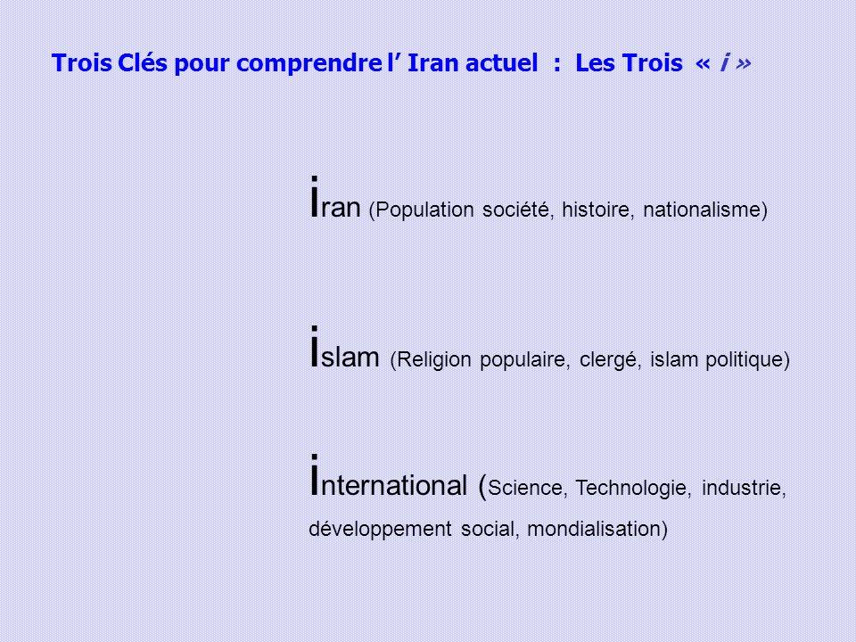 Trois Clés pour comprendre l Iran actuel : Les Trois « i » i ran (Population société, histoire, nationalisme) i slam (Religion populaire, clergé, islam politique) i nternational ( Science, Technologie, industrie, développement social, mondialisation)