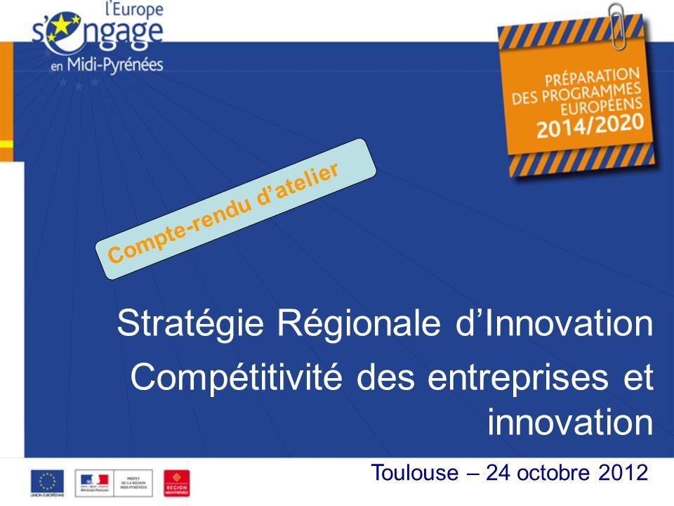Stratégie Régionale dInnovation Compétitivité des entreprises et innovation XX octobre 2012 Toulouse – 24 octobre 2012 Compte-rendu datelier
