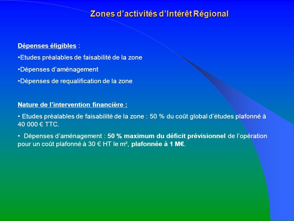 Zones dactivités dIntérêt Régional Dépenses éligibles : Etudes préalables de faisabilité de la zone Dépenses daménagement Dépenses de requalification