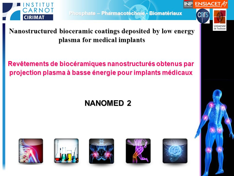 1 Phosphate – Pharmacotechnie - Biomatériaux Nanostructured bioceramic coatings deposited by low energy plasma for medical implants NANOMED 2 Revêtements de biocéramiques nanostructurés obtenus par projection plasma à basse énergie pour implants médicaux