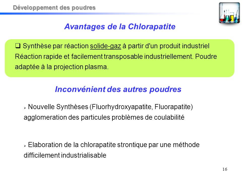 16 Avantages de la Chlorapatite Synthèse par réaction solide-gaz à partir d un produit industriel Réaction rapide et facilement transposable industriellement.
