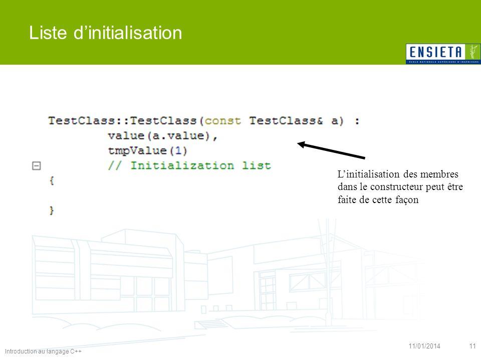 Introduction au langage C++ 11/01/201411 Liste dinitialisation Linitialisation des membres dans le constructeur peut être faite de cette façon