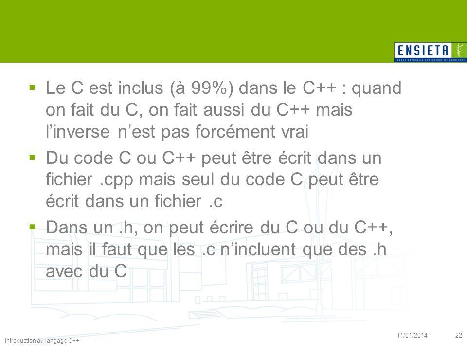 Introduction au langage C++ 11/01/201422 Le C est inclus (à 99%) dans le C++ : quand on fait du C, on fait aussi du C++ mais linverse nest pas forcéme