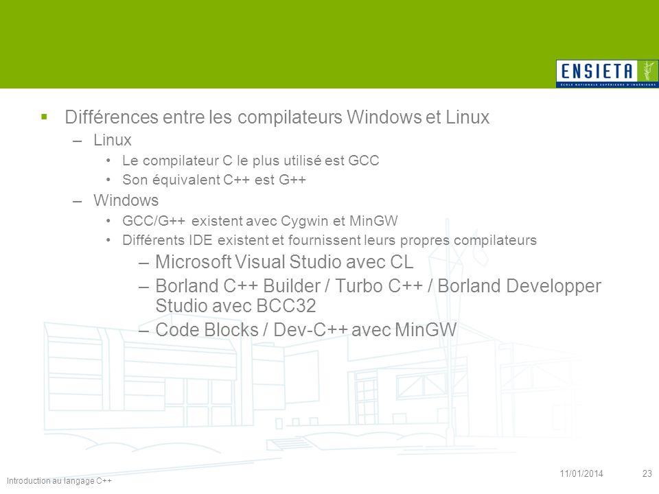 Introduction au langage C++ 11/01/201423 Différences entre les compilateurs Windows et Linux –Linux Le compilateur C le plus utilisé est GCC Son équiv