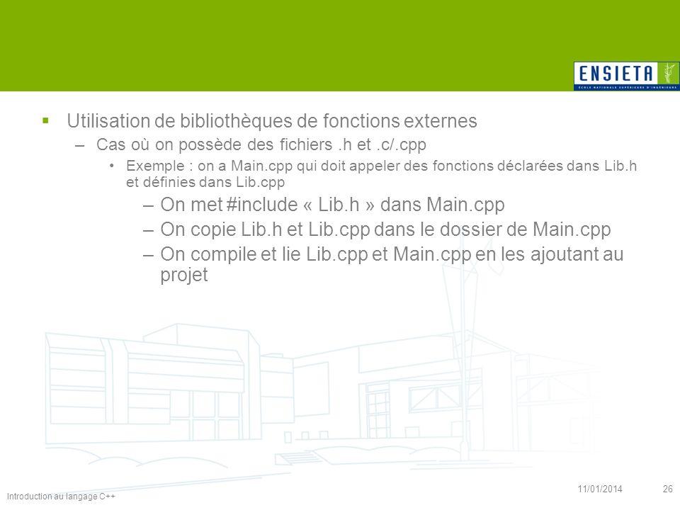Introduction au langage C++ 11/01/201426 Utilisation de bibliothèques de fonctions externes –Cas où on possède des fichiers.h et.c/.cpp Exemple : on a