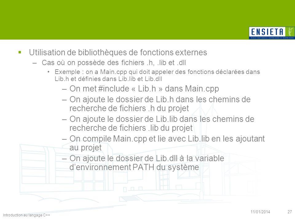 Introduction au langage C++ 11/01/201427 Utilisation de bibliothèques de fonctions externes –Cas où on possède des fichiers.h,.lib et.dll Exemple : on