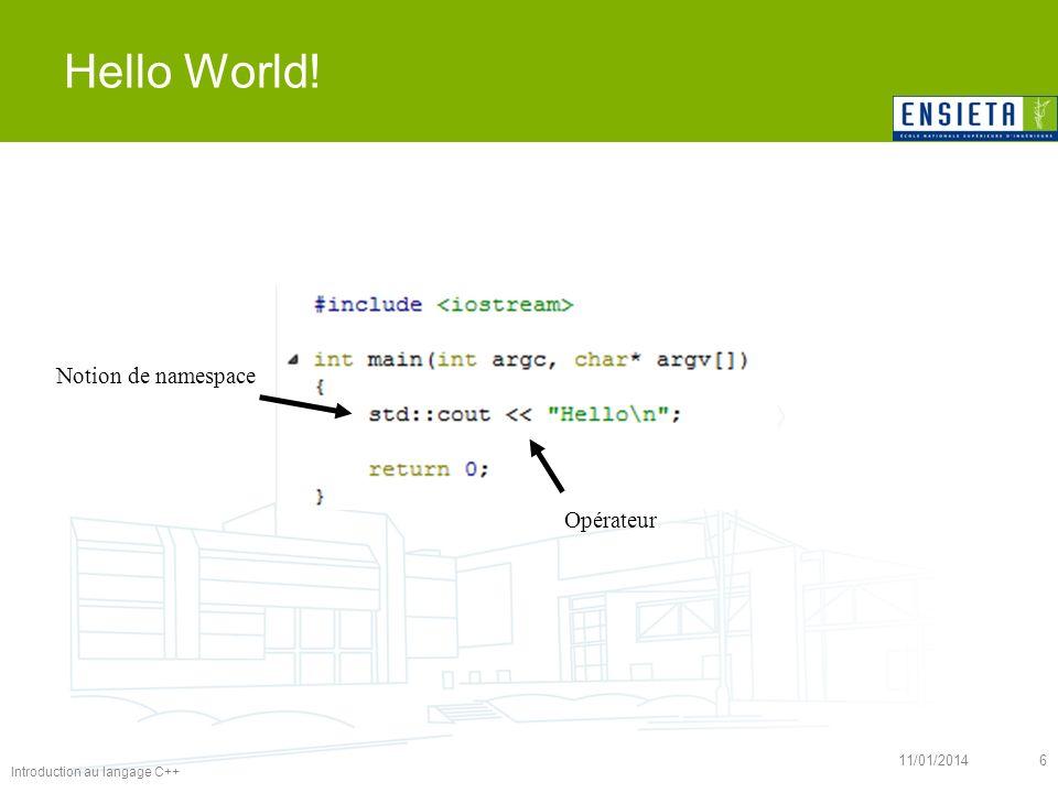 Introduction au langage C++ 11/01/20146 Hello World! Notion de namespace Opérateur