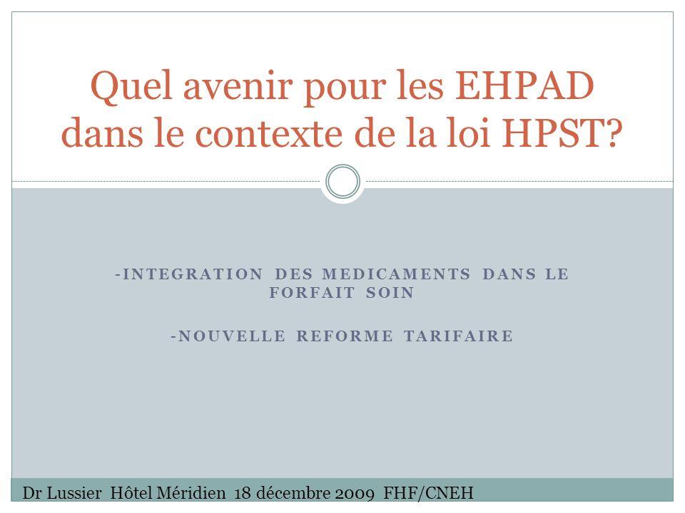 -INTEGRATION DES MEDICAMENTS DANS LE FORFAIT SOIN -NOUVELLE REFORME TARIFAIRE Quel avenir pour les EHPAD dans le contexte de la loi HPST.