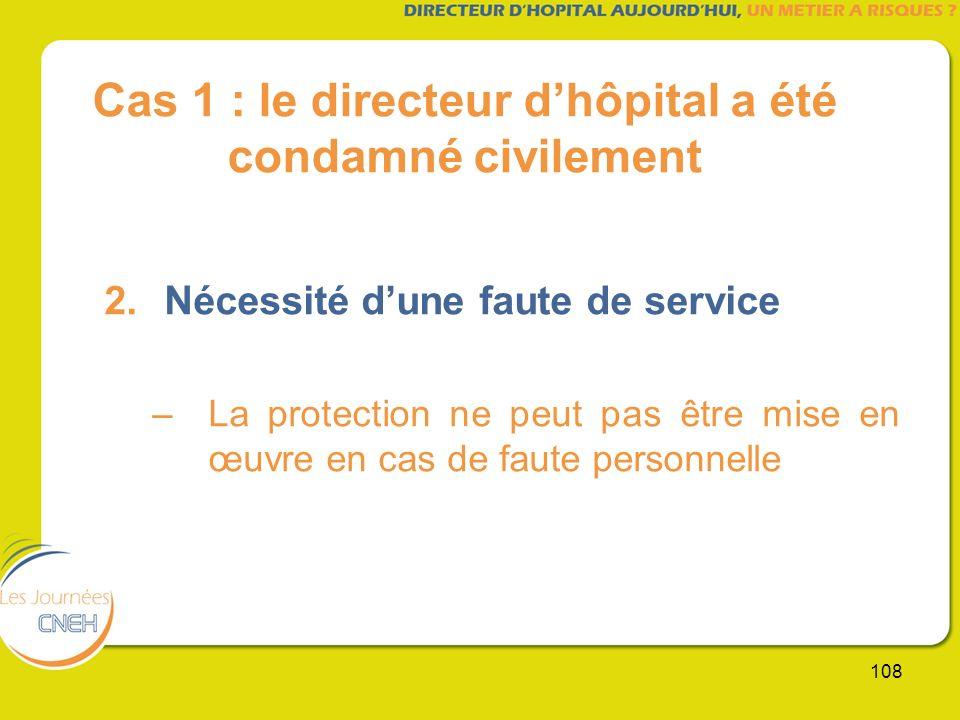 108 Cas 1 : le directeur dhôpital a été condamné civilement 2.Nécessité dune faute de service –La protection ne peut pas être mise en œuvre en cas de