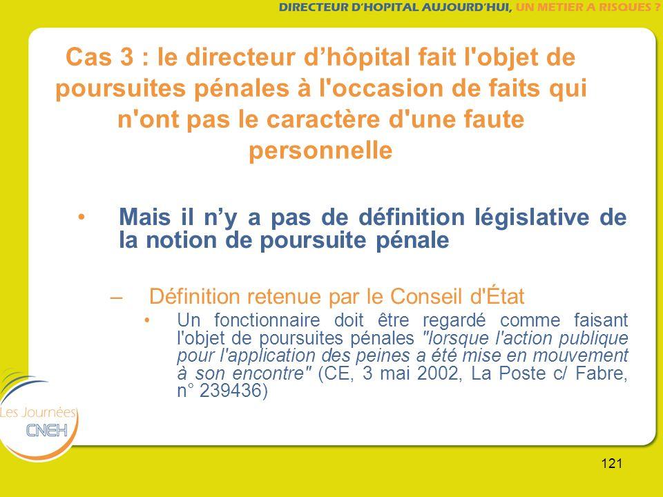 121 Cas 3 : le directeur dhôpital fait l'objet de poursuites pénales à l'occasion de faits qui n'ont pas le caractère d'une faute personnelle Mais il