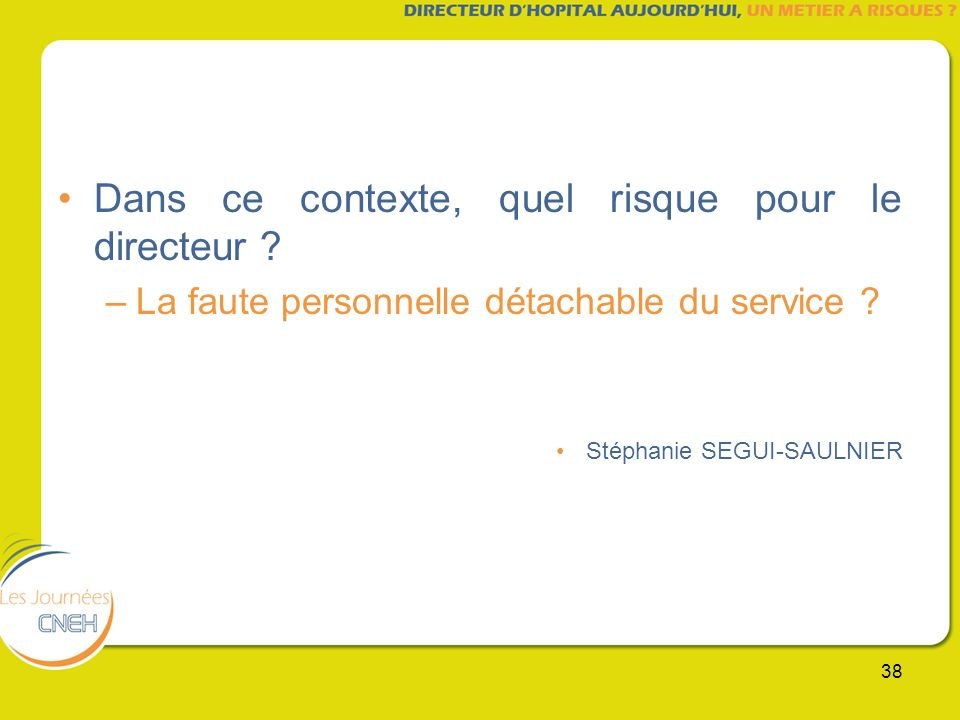 38 Dans ce contexte, quel risque pour le directeur ? –La faute personnelle détachable du service ? Stéphanie SEGUI-SAULNIER