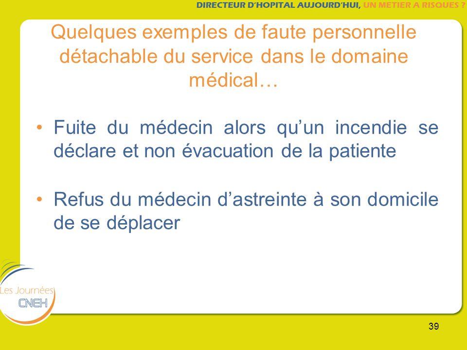39 Quelques exemples de faute personnelle détachable du service dans le domaine médical… Fuite du médecin alors quun incendie se déclare et non évacua