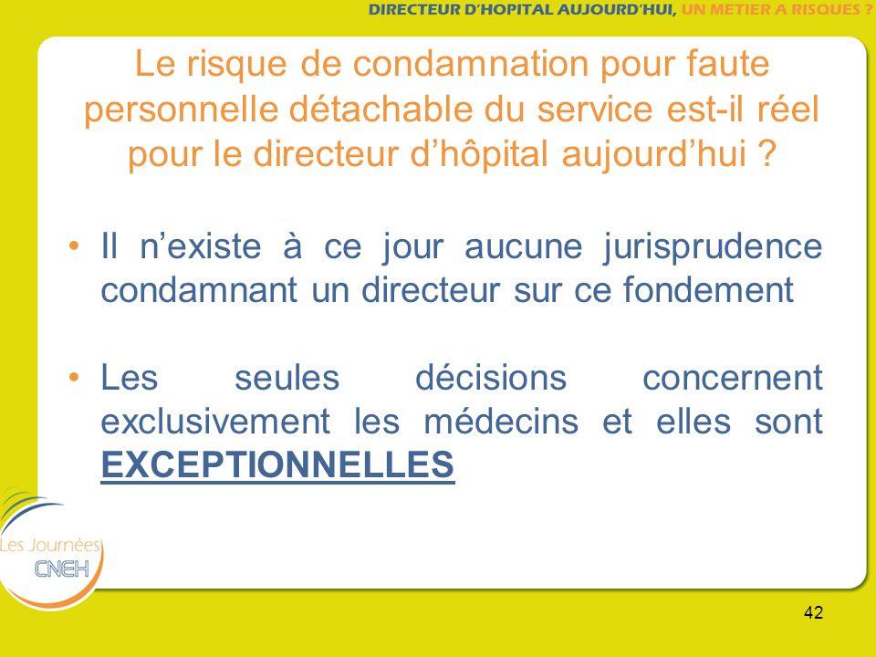 42 Le risque de condamnation pour faute personnelle détachable du service est-il réel pour le directeur dhôpital aujourdhui ? Il nexiste à ce jour auc