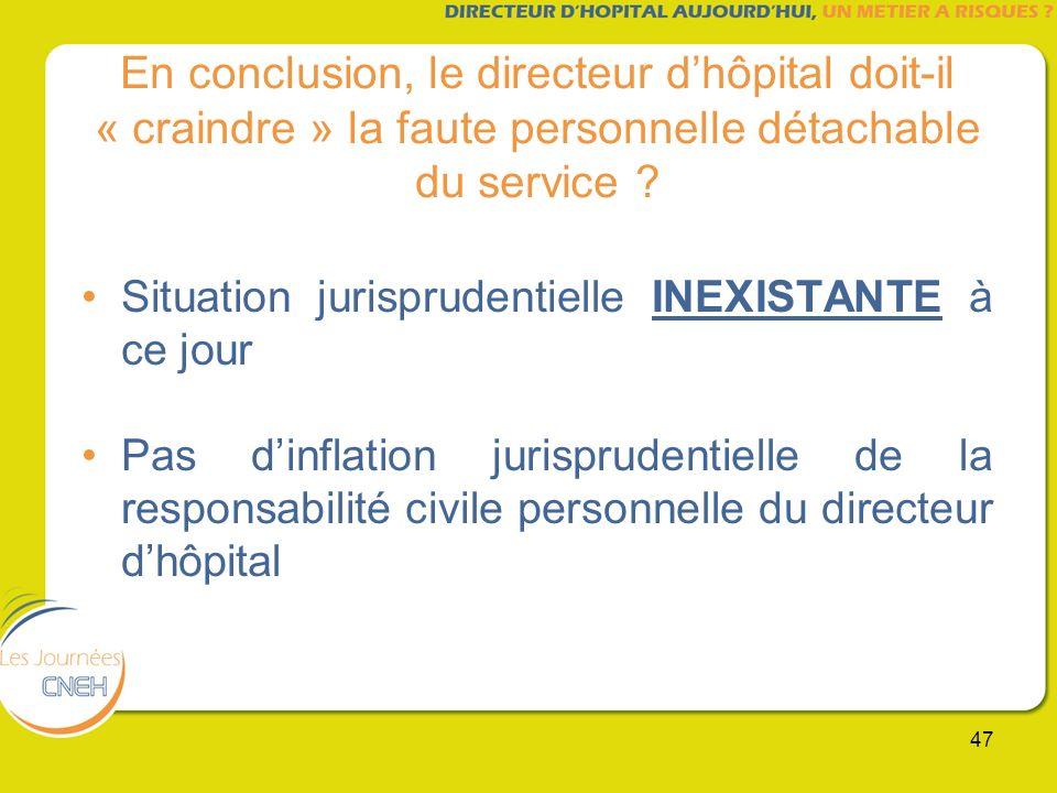 47 En conclusion, le directeur dhôpital doit-il « craindre » la faute personnelle détachable du service ? Situation jurisprudentielle INEXISTANTE à ce