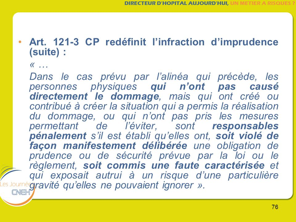 76 Art. 121-3 CP redéfinit linfraction dimprudence (suite) : « … Dans le cas prévu par lalinéa qui précède, les personnes physiques qui nont pas causé