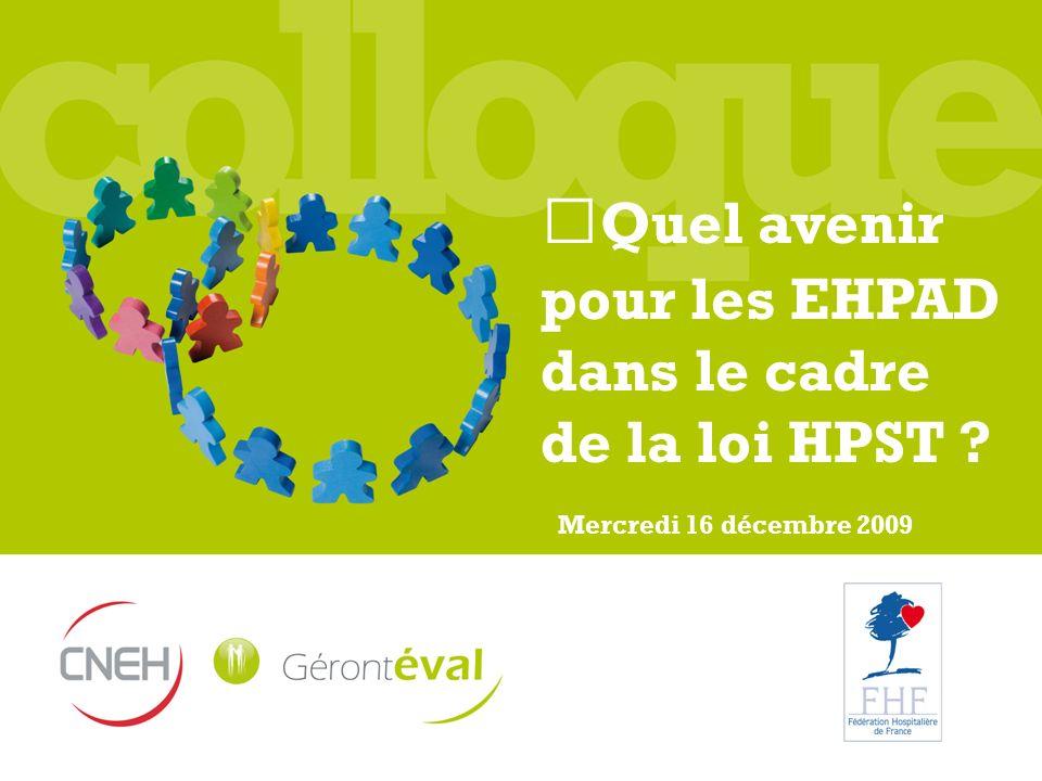 Quel avenir pour les EHPAD dans le cadre de la loi HPST ? Mercredi 16 décembre 2009
