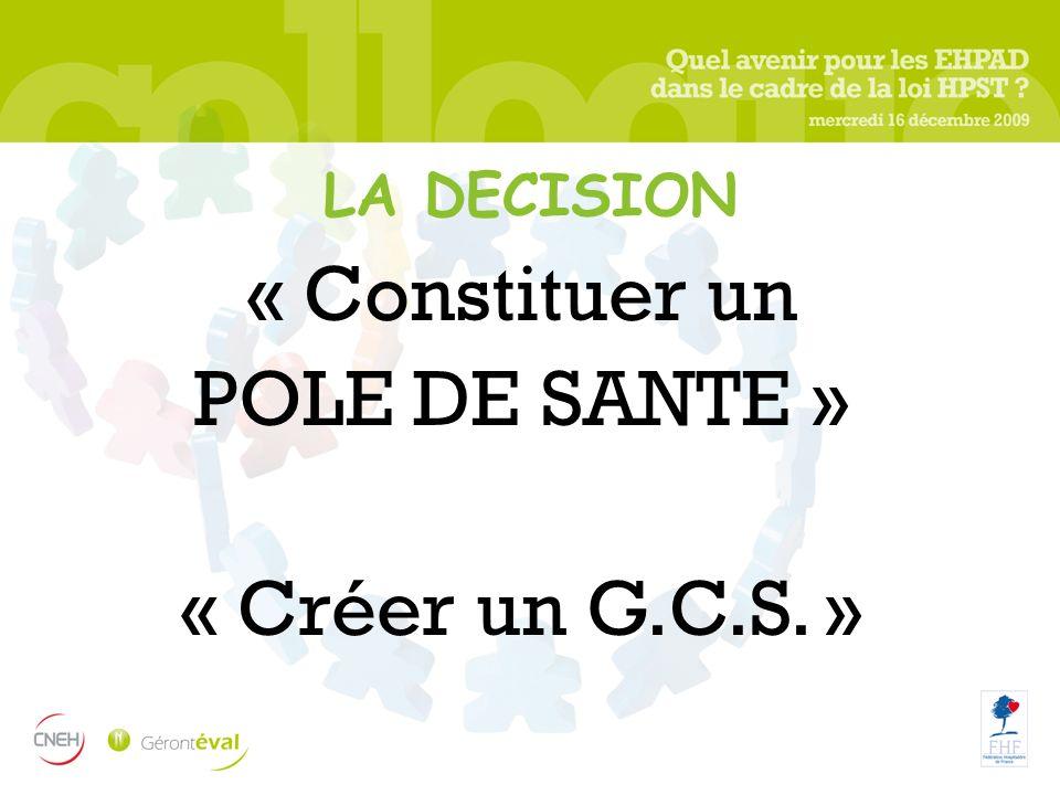 LA DECISION « Constituer un POLE DE SANTE » « Créer un G.C.S. »