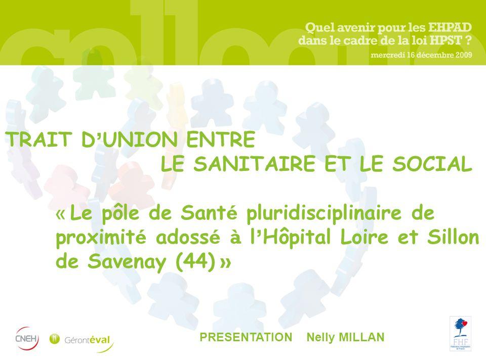 TRAIT D UNION ENTRE LE SANITAIRE ET LE SOCIAL « Le pôle de Sant é pluridisciplinaire de proximit é adoss é à l Hôpital Loire et Sillon de Savenay (44)