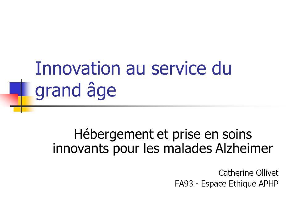 Innovation au service du grand âge Hébergement et prise en soins innovants pour les malades Alzheimer Catherine Ollivet FA93 - Espace Ethique APHP