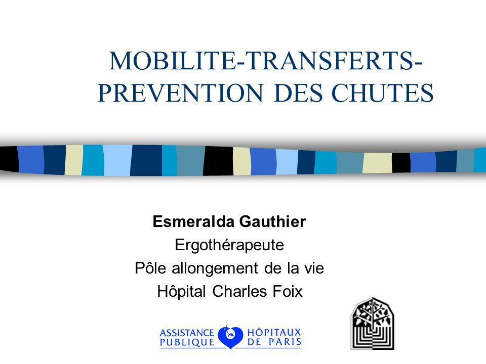 MOBILITE-TRANSFERTS- PREVENTION DES CHUTES Esmeralda Gauthier Ergothérapeute Pôle allongement de la vie Hôpital Charles Foix