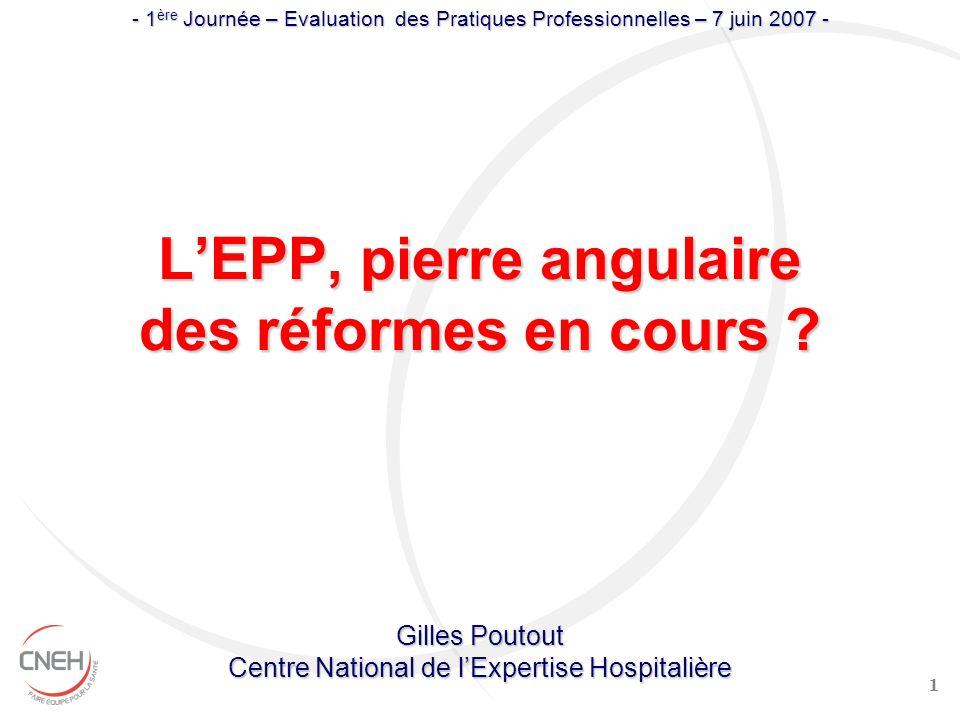 1 LEPP, pierre angulaire des réformes en cours ? Gilles Poutout Centre National de lExpertise Hospitalière - 1 ère Journée – Evaluation des Pratiques