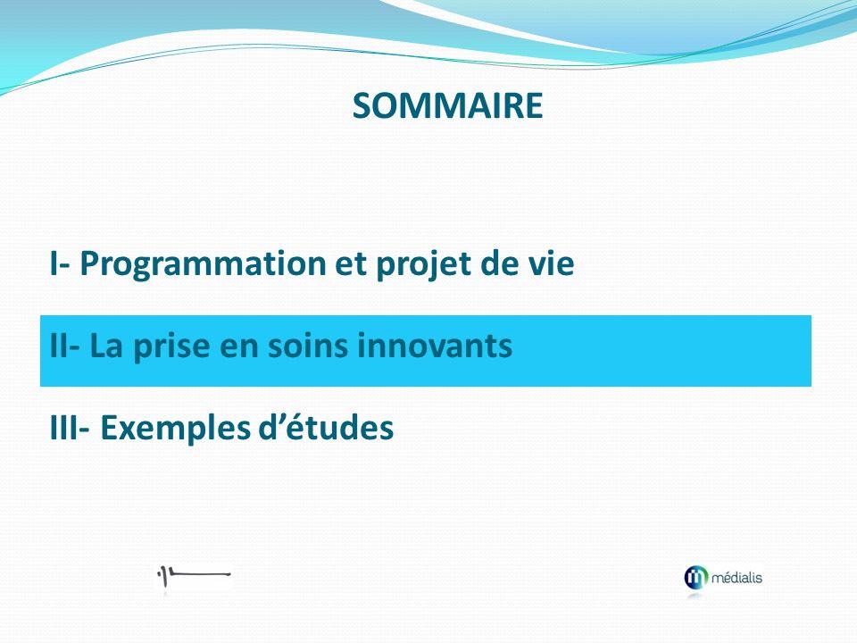 I- Programmation et projet de vie II- La prise en soins innovants III- Exemples détudes SOMMAIRE