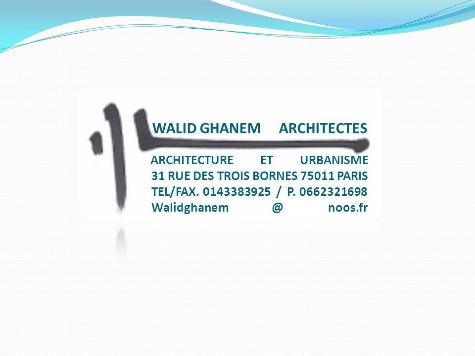 WALID GHANEM ARCHITECTES ARCHITECTURE ET URBANISME 31 RUE DES TROIS BORNES 75011 PARIS TEL/FAX. 0143383925 / P. 0662321698 Walidghanem @ noos.fr