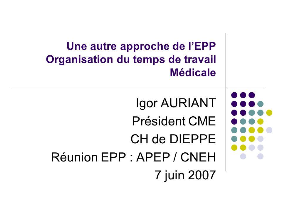 Une autre approche de lEPP Organisation du temps de travail Médicale Igor AURIANT Président CME CH de DIEPPE Réunion EPP : APEP / CNEH 7 juin 2007