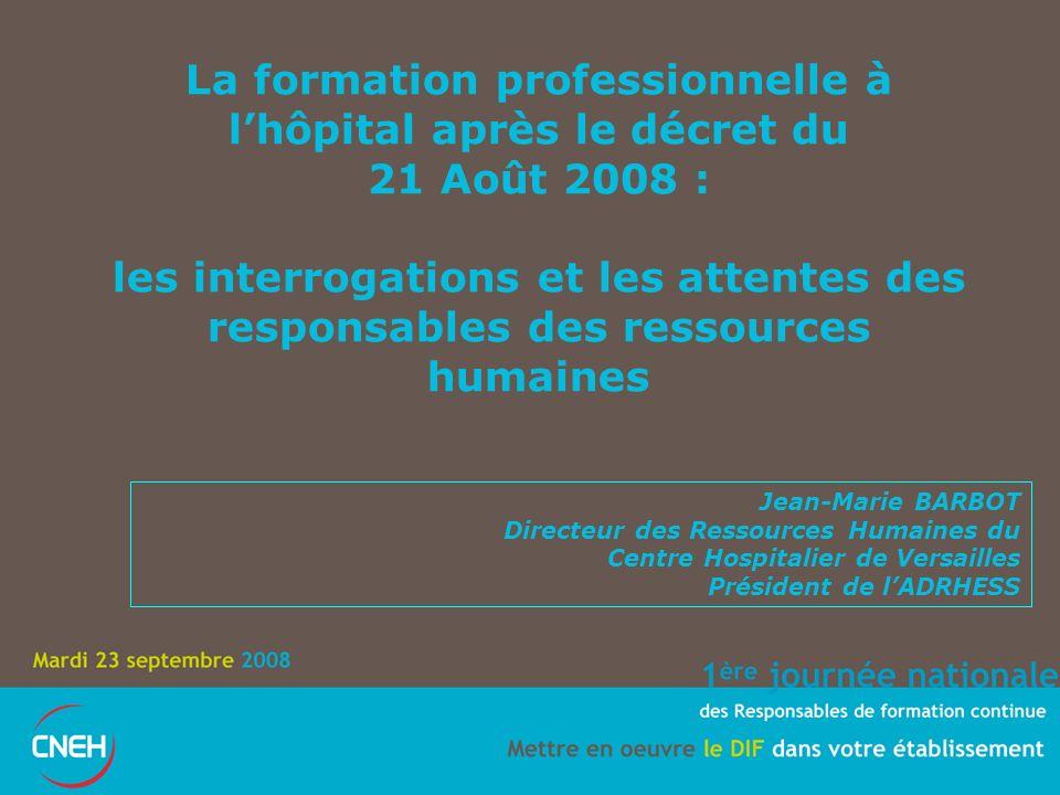 La formation professionnelle à lhôpital après le décret du 21 Août 2008 : les interrogations et les attentes des responsables des ressources humaines Jean-Marie BARBOT Directeur des Ressources Humaines du Centre Hospitalier de Versailles Président de lADRHESS