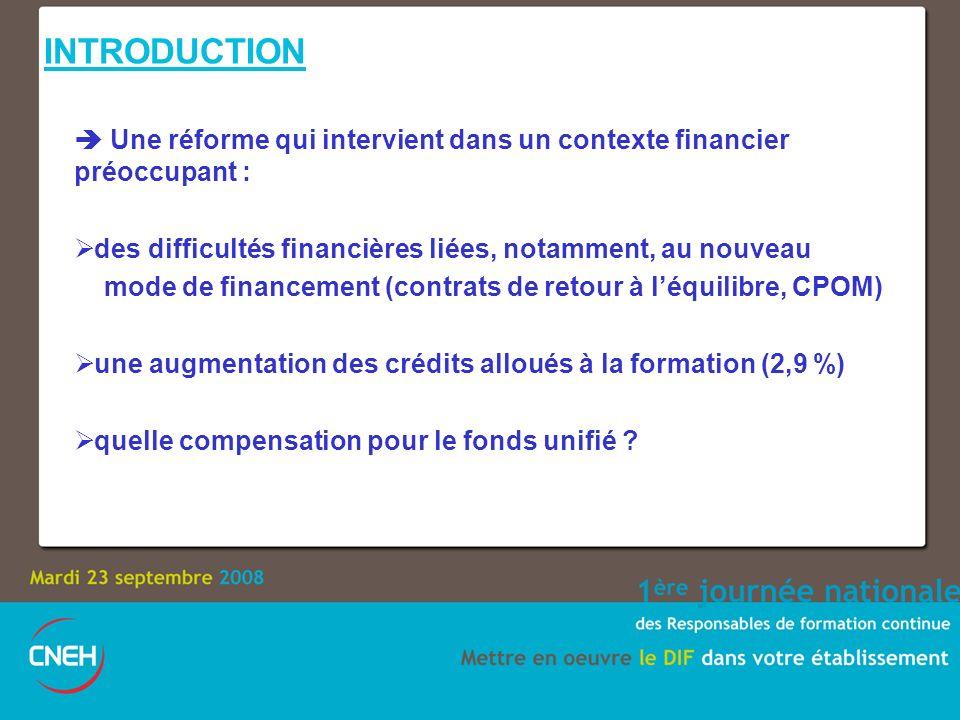 INTRODUCTION Une réforme qui intervient dans un contexte financier préoccupant : des difficultés financières liées, notamment, au nouveau mode de financement (contrats de retour à léquilibre, CPOM) une augmentation des crédits alloués à la formation (2,9 %) quelle compensation pour le fonds unifié