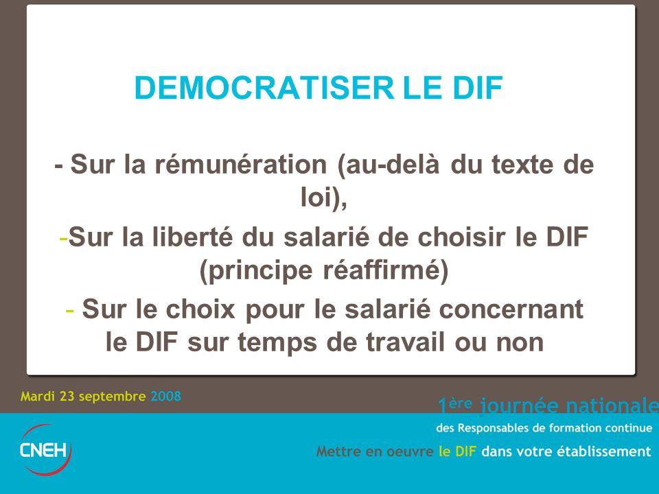 DEMOCRATISER LE DIF - Sur la rémunération (au-delà du texte de loi), -Sur la liberté du salarié de choisir le DIF (principe réaffirmé) - Sur le choix pour le salarié concernant le DIF sur temps de travail ou non