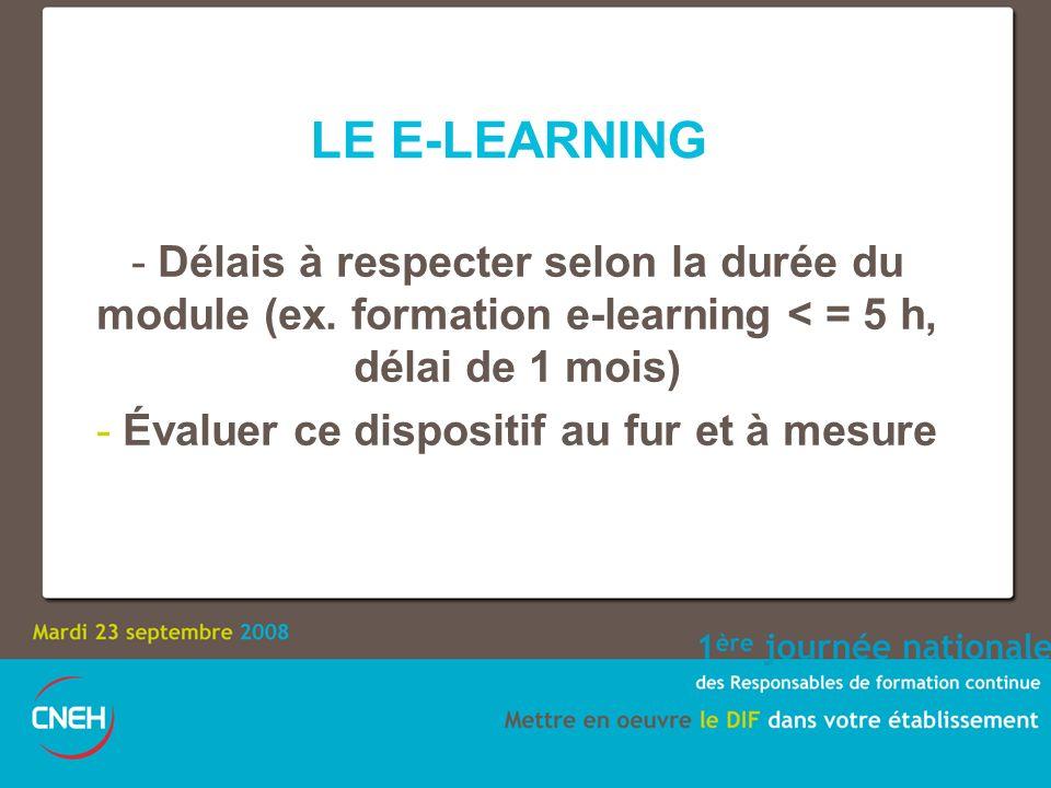 LE E-LEARNING - Délais à respecter selon la durée du module (ex. formation e-learning < = 5 h, délai de 1 mois) - Évaluer ce dispositif au fur et à me