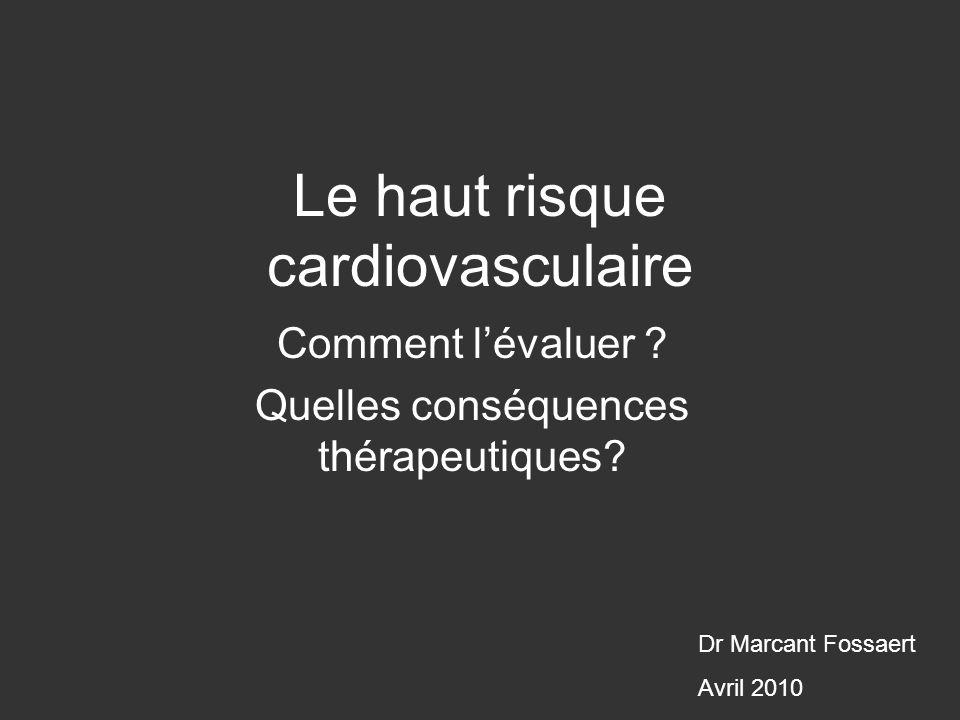 Le haut risque cardiovasculaire Comment lévaluer ? Quelles conséquences thérapeutiques? Dr Marcant Fossaert Avril 2010