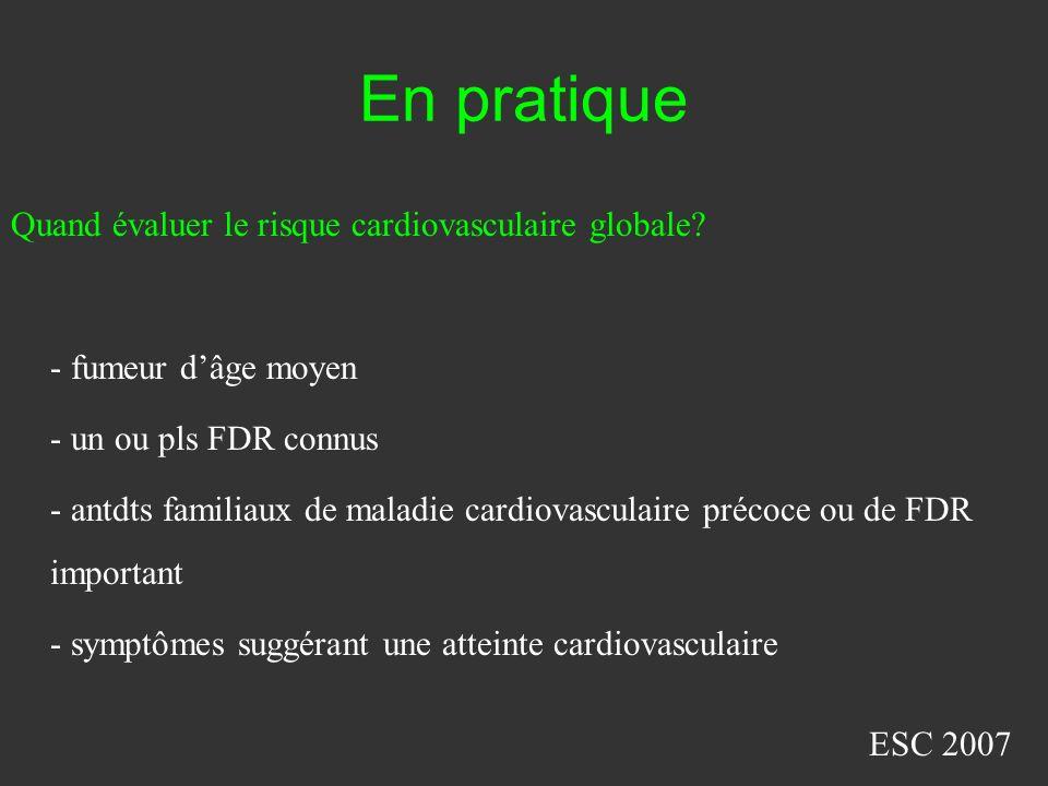 En pratique Quand évaluer le risque cardiovasculaire globale? - fumeur dâge moyen - un ou pls FDR connus - antdts familiaux de maladie cardiovasculair