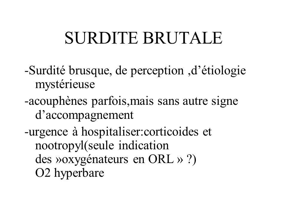 SURDITE BRUTALE -Surdité brusque, de perception,détiologie mystérieuse -acouphènes parfois,mais sans autre signe daccompagnement -urgence à hospitalis