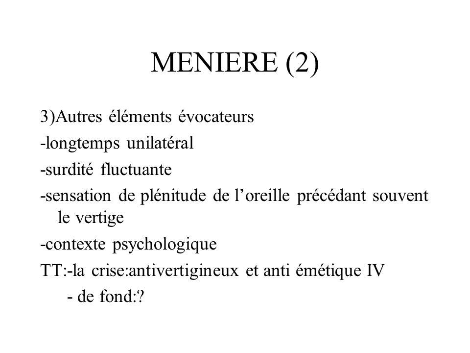 MENIERE (2) 3)Autres éléments évocateurs -longtemps unilatéral -surdité fluctuante -sensation de plénitude de loreille précédant souvent le vertige -c