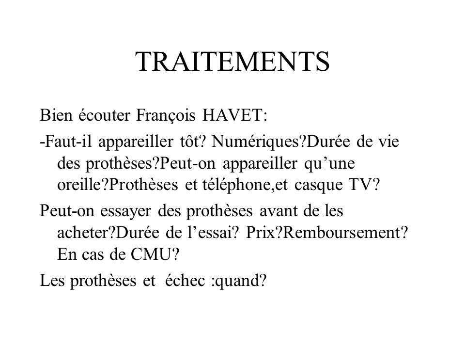 TRAITEMENTS Bien écouter François HAVET: -Faut-il appareiller tôt? Numériques?Durée de vie des prothèses?Peut-on appareiller quune oreille?Prothèses e