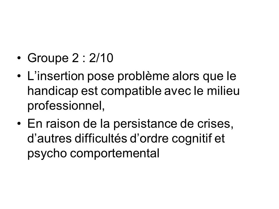 Groupe 2 : 2/10 Linsertion pose problème alors que le handicap est compatible avec le milieu professionnel, En raison de la persistance de crises, dau