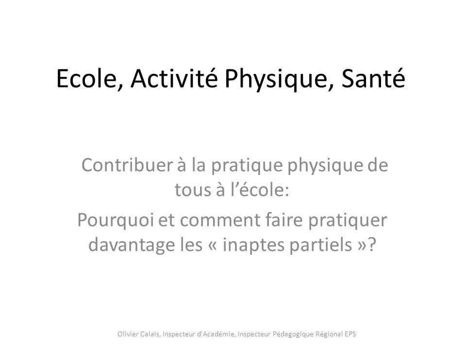 Ecole, Activité Physique, Santé Contribuer à la pratique physique de tous à lécole: Pourquoi et comment faire pratiquer davantage les « inaptes partiels ».