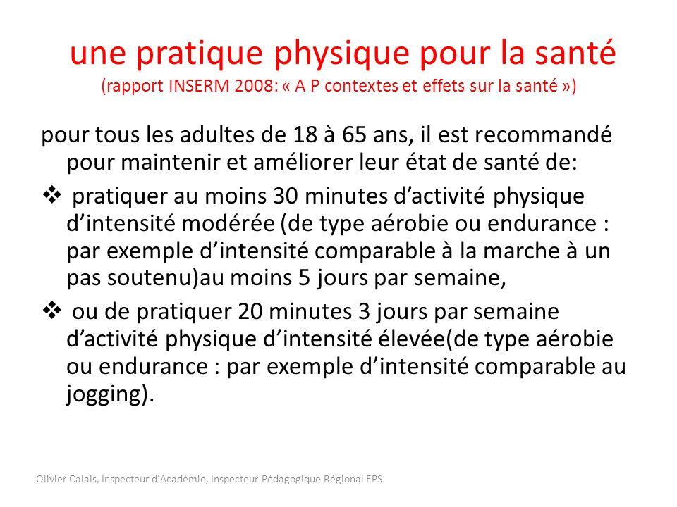 une pratique physique pour la santé (rapport INSERM 2008: « A P contextes et effets sur la santé ») pour tous les adultes de 18 à 65 ans, il est recommandé pour maintenir et améliorer leur état de santé de: pratiquer au moins 30 minutes dactivité physique dintensité modérée (de type aérobie ou endurance : par exemple dintensité comparable à la marche à un pas soutenu)au moins 5 jours par semaine, ou de pratiquer 20 minutes 3 jours par semaine dactivité physique dintensité élevée(de type aérobie ou endurance : par exemple dintensité comparable au jogging).