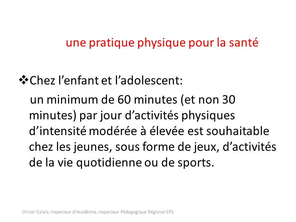 une pratique physique pour la santé Chez lenfant et ladolescent: un minimum de 60 minutes (et non 30 minutes) par jour dactivités physiques dintensité modérée à élevée est souhaitable chez les jeunes, sous forme de jeux, dactivités de la vie quotidienne ou de sports.