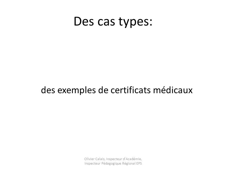 Des cas types: des exemples de certificats médicaux Olivier Calais, Inspecteur d Académie, Inspecteur Pédagogique Régional EPS