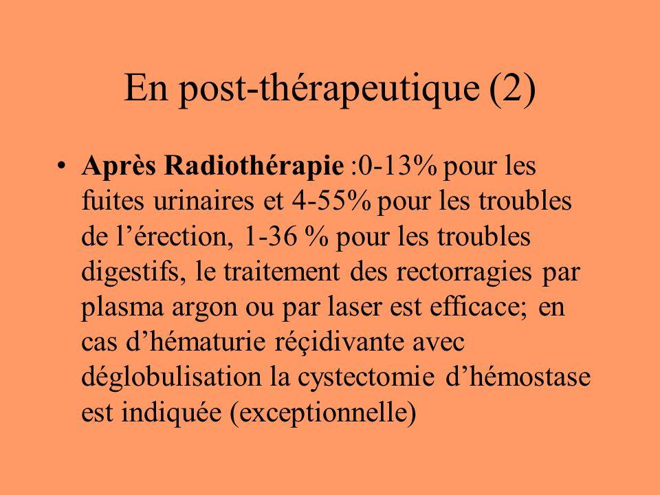 En post-thérapeutique (2) Après Radiothérapie :0-13% pour les fuites urinaires et 4-55% pour les troubles de lérection, 1-36 % pour les troubles digestifs, le traitement des rectorragies par plasma argon ou par laser est efficace; en cas dhématurie réçidivante avec déglobulisation la cystectomie dhémostase est indiquée (exceptionnelle)