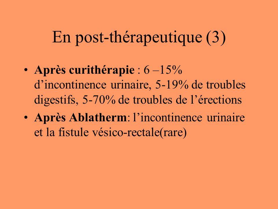 En post-thérapeutique (3) Après curithérapie : 6 –15% dincontinence urinaire, 5-19% de troubles digestifs, 5-70% de troubles de lérections Après Ablatherm: lincontinence urinaire et la fistule vésico-rectale(rare)